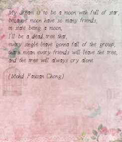 Poster: My dream is to be a moon with full of star,  because moon have so many friends,  in state being a moon,  I'll be a dead tree that,  every single