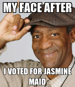 Poster: MY FACE AFTER I VOTED FOR JASMINE MAID
