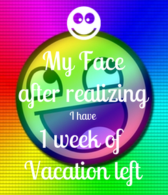 Poster: My Face after realizing I have 1 week of  Vacation left