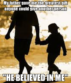 """Poster: My father gave me the greatest gift anyone could give another person """"HE BELIEVED IN ME"""""""