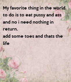 Poster: My favorite thing in the world  to do is to eat pussy and ass  and no i need nothing in  return. add some toes and thats the  life