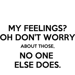Poster: MY FEELINGS? OH DON'T WORRY ABOUT THOSE, NO ONE  ELSE DOES.