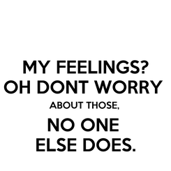 Poster: MY FEELINGS? OH DONT WORRY  ABOUT THOSE,  NO ONE  ELSE DOES.