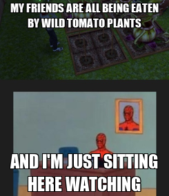 Poster: MY FRIENDS ARE ALL BEING EATEN BY WILD TOMATO PLANTS AND I'M JUST SITTING HERE WATCHING