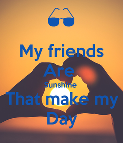 Poster: My friends Are  Sunshine  That make my Day