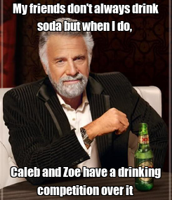 Poster: My friends don't always drink soda but when I do,  Caleb and Zoe have a drinking competition over it