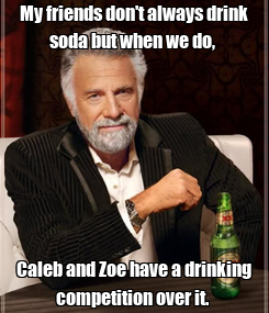 Poster: My friends don't always drink soda but when we do,  Caleb and Zoe have a drinking competition over it.