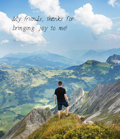 Poster: My friends,. thanks for bringing joy to me!