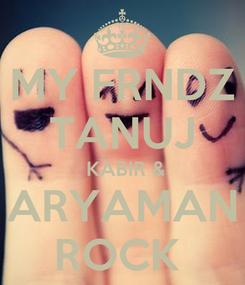 Poster: MY FRNDZ TANUJ  KABIR & ARYAMAN ROCK