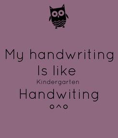 Poster: My handwriting Is like  Kindergarten  Handwiting °^°