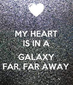 Poster: MY HEART IS IN A  GALAXY FAR, FAR AWAY