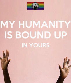 Poster: MY HUMANITY IS BOUND UP IN YOURS