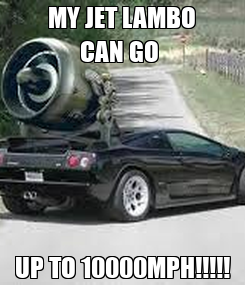 Poster: MY JET LAMBO CAN GO  UP TO 10000MPH!!!!!