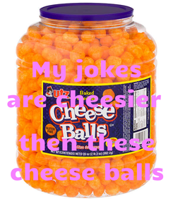 Poster: My jokes are cheesier   then these cheese balls