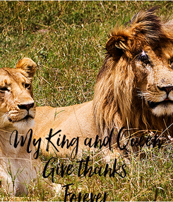 Poster:     My King and Queen Give thanks Forever