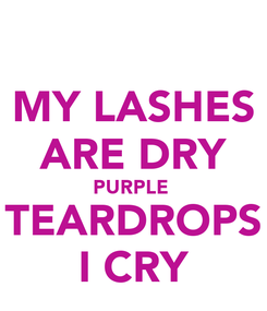 Poster: MY LASHES ARE DRY PURPLE  TEARDROPS I CRY