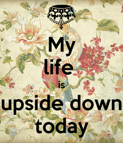 Poster: My life  is upside down today