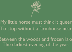 Poster: My little horse must think it queer To stop without a farmhouse near  Between the woods and frozen lake The darkest evening of the year.