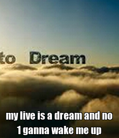 Poster:  my live is a dream and no 1 ganna wake me up