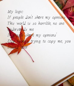 Poster: My logic: If people don't share my opinions:  This world is so horrible, no one  Understands me If people share my opinions' Stop fucking trying to copy me, you Stupid idiot