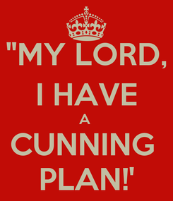 """Poster: """"MY LORD, I HAVE A  CUNNING  PLAN!'"""