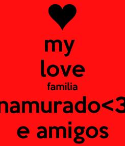 Poster: my  love familia namurado<3 e amigos