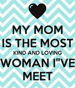 "Poster: MY MOM IS THE MOST KIND AND LOVING WOMAN I""VE MEET"