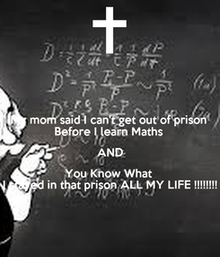 Poster: My mom said I can't get out of prison  Before I learn Maths  AND You Know What  I stayed in that prison ALL MY LIFE !!!!!!!!