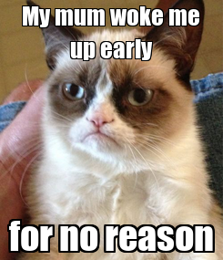 Poster: My mum woke me up early for no reason