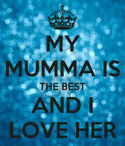 Poster: MY MUMMA IS THE BEST AND I LOVE HER