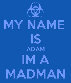 Poster: MY NAME  IS ADAM IM A MADMAN