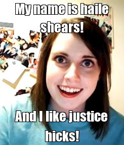 Poster: My name is haile shears! And I like justice hicks!
