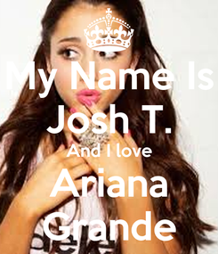 Poster: My Name Is Josh T. And I love Ariana Grande