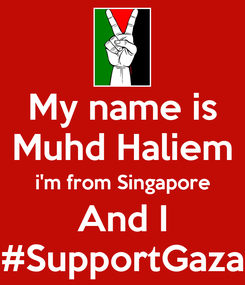 Poster: My name is Muhd Haliem i'm from Singapore And I #SupportGaza