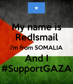 Poster: My name is RedIsmail i'm from SOMALIA And I #SupportGAZA
