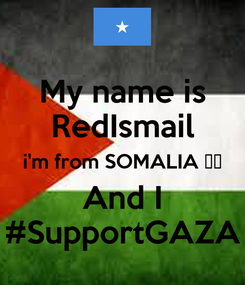 Poster: My name is RedIsmail i'm from SOMALIA ❤️ And I #SupportGAZA