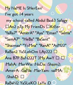"Poster: My NaME Is SHerEen' I've got 14 years   my school called Abdul Badi3 5afagy ِAn2 p7p My FrienDs ،KtEer  ""faRa7"" ""AmerA"" ""Aya"" ""Eman"" ""Salma""  ""SamA7""  ""HeBa"" ""BaSant"" ""Shaimaa"" ""YoMna"" ""RanA"" ""AsM22"""