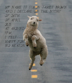 Poster: MY NAME IS SIMON JAMES BROWN  AND I DECLARE ON THE NIGHT  OF 26TH  OF APRIL  2015. AT AROUND 7PM, I FELT  HAPPY FOR NO REASON.
