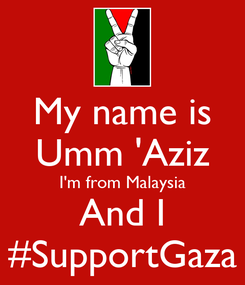 Poster: My name is Umm 'Aziz I'm from Malaysia And I #SupportGaza