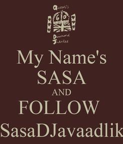 Poster: My Name's SASA AND FOLLOW  @SasaDJavaadlik ;)