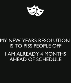 Poster: MY NEW YEARS RESOLUTION  IS TO PISS PEOPLE OFF  I AM ALREADY 4 MONTHS  AHEAD OF SCHEDULE