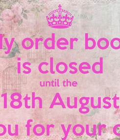 Poster: My order book is closed until the  18th August Thank you for your custom :)