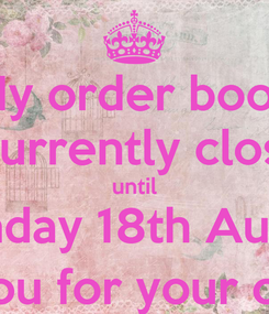 Poster: My order book is currently closed until Monday 18th August Thank you for your custom :)