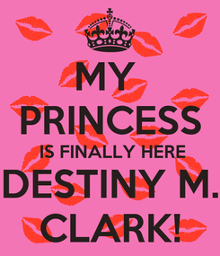 Poster: MY  PRINCESS  IS FINALLY HERE DESTINY M. CLARK!