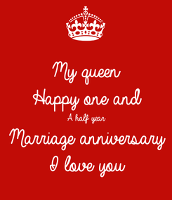 Poster: My queen  Happy one and  A half year Marriage anniversary  I love you