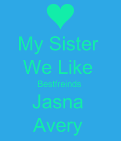 Poster: My Sister  We Like  Bestfreinds  Jasna  Avery