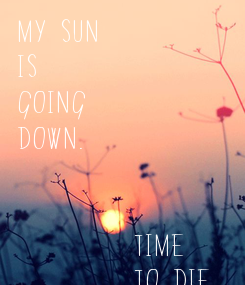 Poster: My Sun Is Going Down.            Time          To Die ...