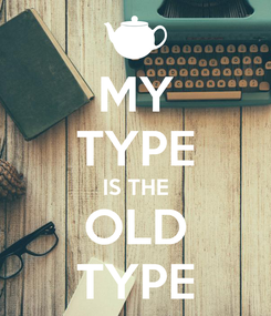 Poster: MY TYPE IS THE OLD TYPE