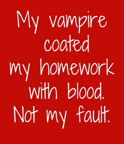 Poster: My vampire  coated my homework  with blood. Not my fault.
