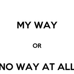 Poster: MY WAY  OR  NO WAY AT ALL